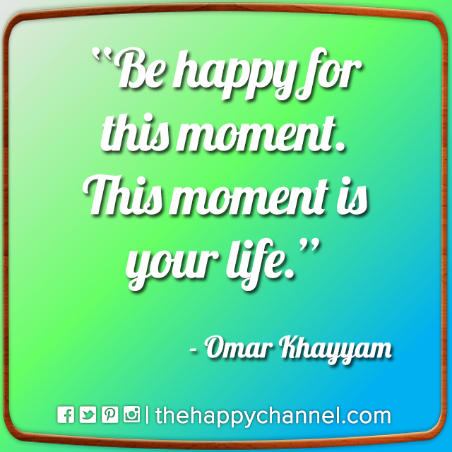 Be Happy for This Moment…